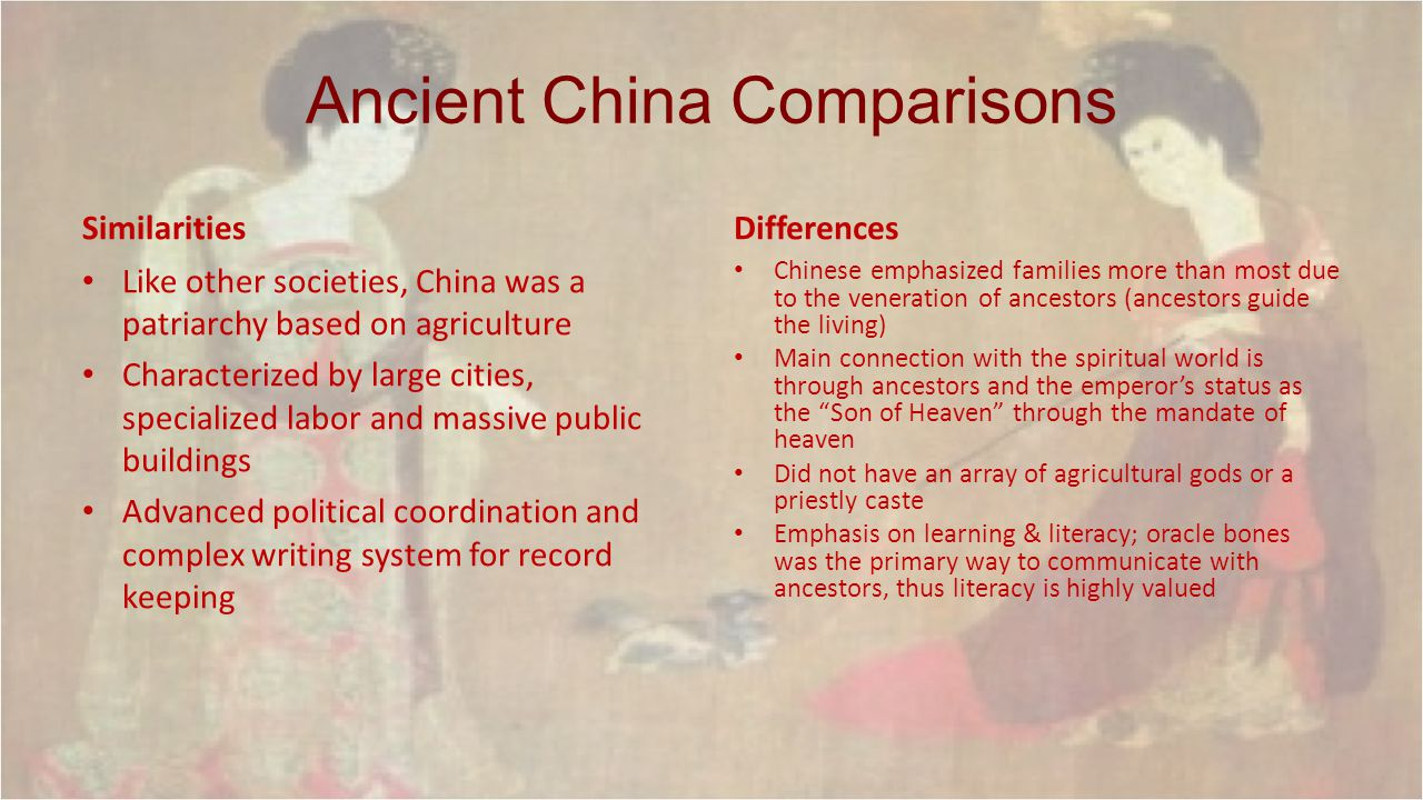 Ancient China Comparisons Similarities Like other societies, China was a patriarchy based on agriculture Characterized by large cities, specialized la
