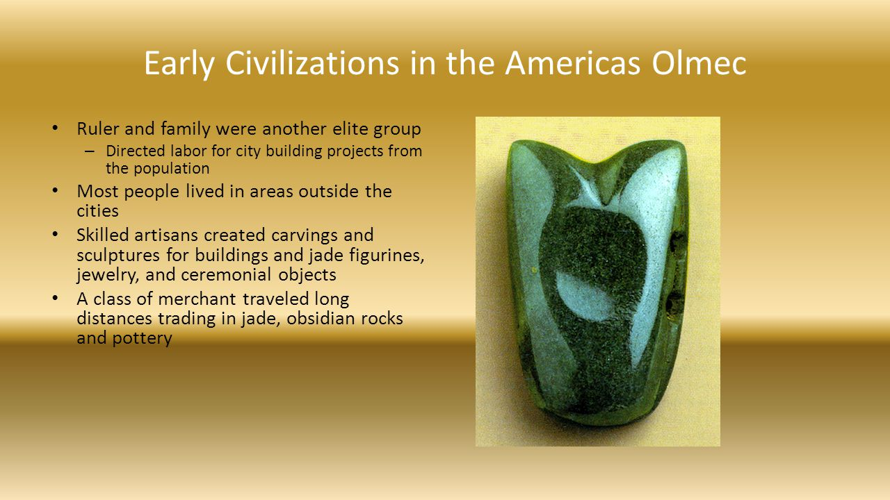 Early Civilizations in the Americas Olmec Ruler and family were another elite group – Directed labor for city building projects from the population Mo