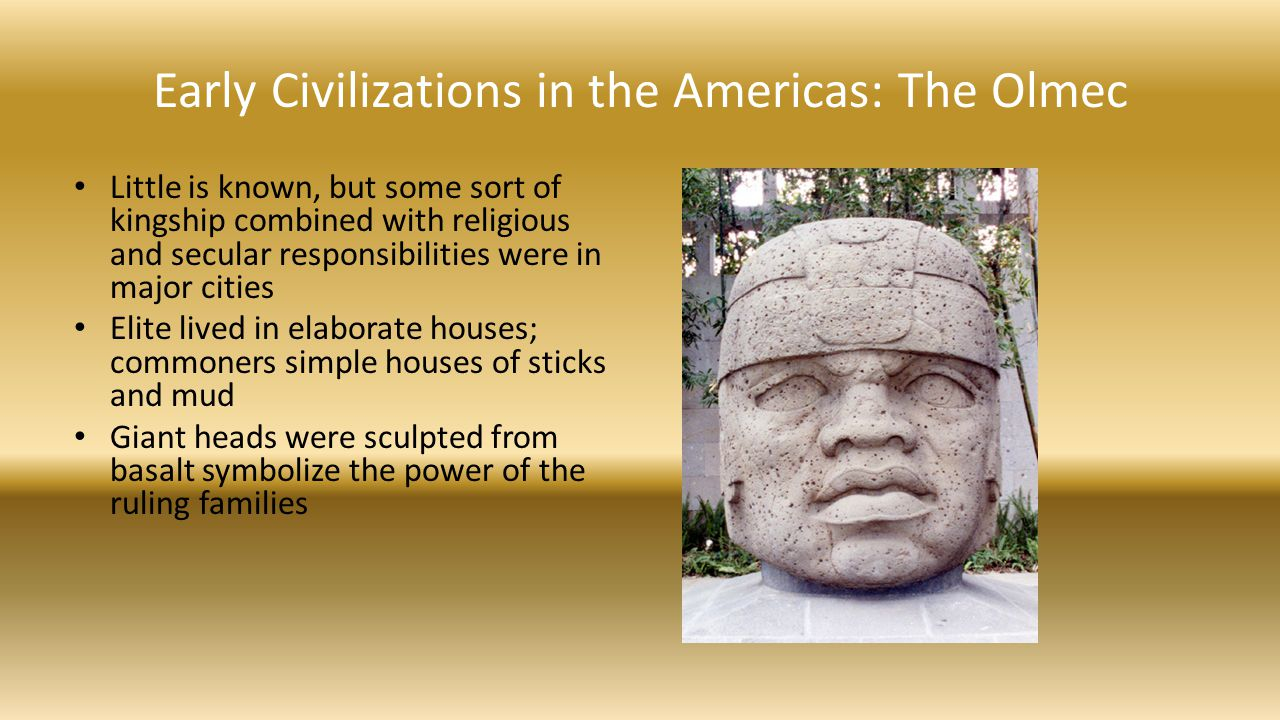 Early Civilizations in the Americas: The Olmec Little is known, but some sort of kingship combined with religious and secular responsibilities were in