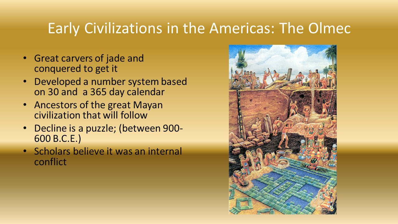 Early Civilizations in the Americas: The Olmec Great carvers of jade and conquered to get it Developed a number system based on 30 and a 365 day calen