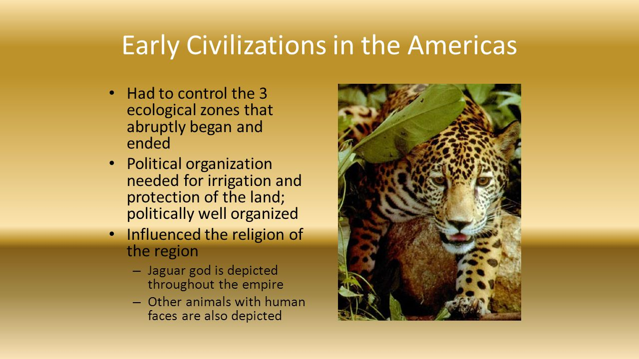 Early Civilizations in the Americas Had to control the 3 ecological zones that abruptly began and ended Political organization needed for irrigation a