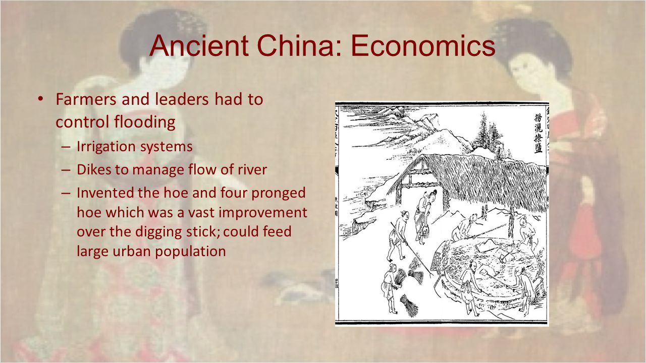 Ancient China: Economics Farmers and leaders had to control flooding – Irrigation systems – Dikes to manage flow of river – Invented the hoe and four