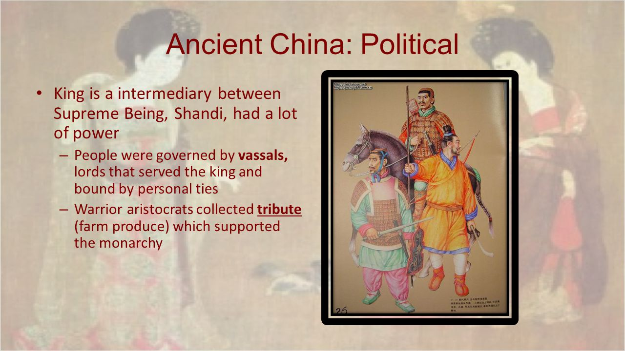Ancient China: Political King is a intermediary between Supreme Being, Shandi, had a lot of power – People were governed by vassals, lords that served