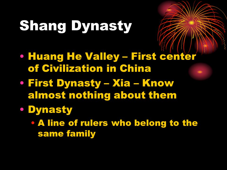 Shang Dynasty Huang He Valley – First center of Civilization in China First Dynasty – Xia – Know almost nothing about them Dynasty A line of rulers wh