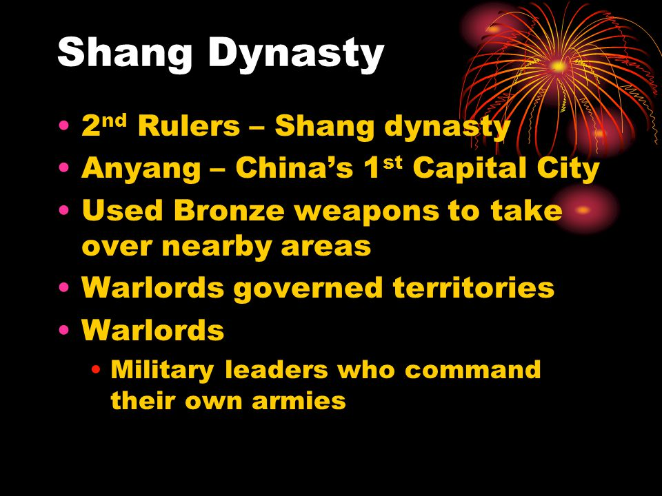Shang Dynasty 2 nd Rulers – Shang dynasty Anyang – China's 1 st Capital City Used Bronze weapons to take over nearby areas Warlords governed territori