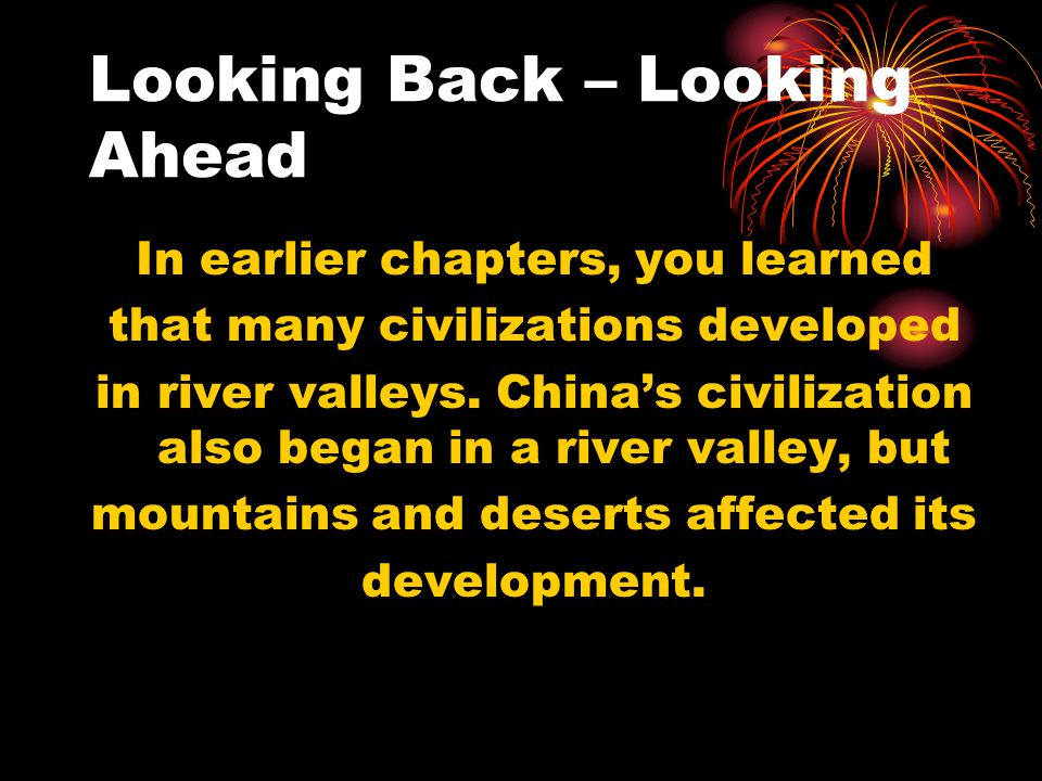 Looking Back – Looking Ahead In earlier chapters, you learned that many civilizations developed in river valleys. China's civilization also began in a