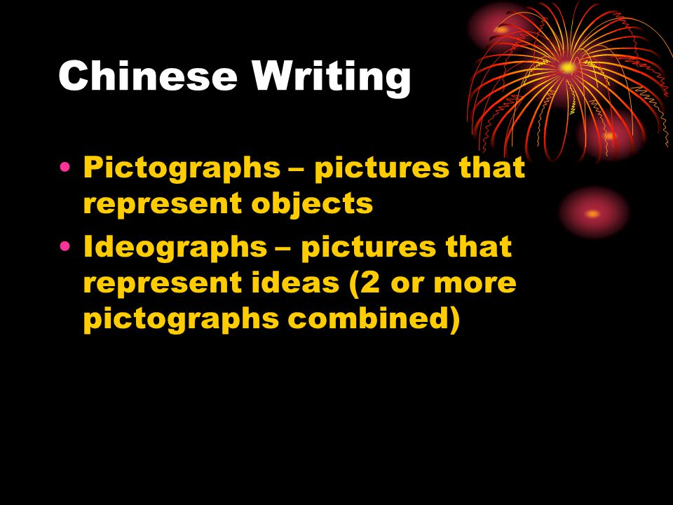 Chinese Writing Pictographs – pictures that represent objects Ideographs – pictures that represent ideas (2 or more pictographs combined)