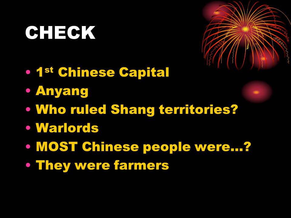 CHECK 1 st Chinese Capital Anyang Who ruled Shang territories? Warlords MOST Chinese people were…? They were farmers