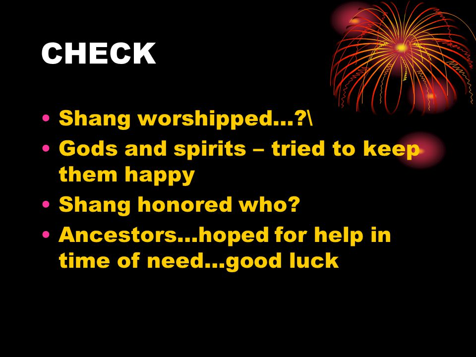 CHECK Shang worshipped…?\ Gods and spirits – tried to keep them happy Shang honored who? Ancestors…hoped for help in time of need…good luck