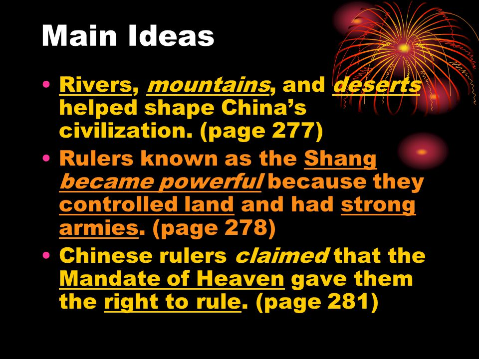Main Ideas Rivers, mountains, and deserts helped shape China's civilization. (page 277) Rulers known as the Shang became powerful because they control
