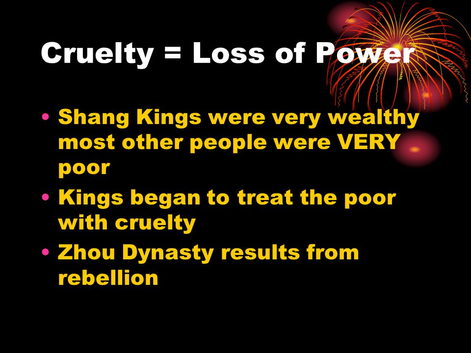 Cruelty = Loss of Power Shang Kings were very wealthy most other people were VERY poor Kings began to treat the poor with cruelty Zhou Dynasty results