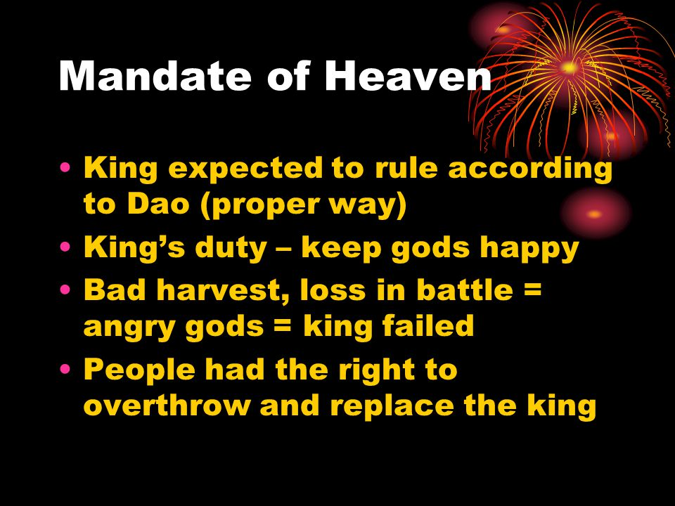 Mandate of Heaven King expected to rule according to Dao (proper way) King's duty – keep gods happy Bad harvest, loss in battle = angry gods = king fa