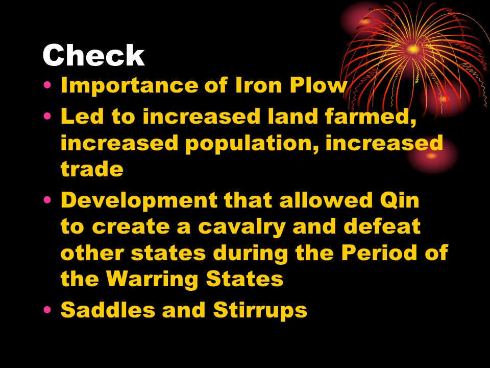 Check Importance of Iron Plow Led to increased land farmed, increased population, increased trade Development that allowed Qin to create a cavalry and