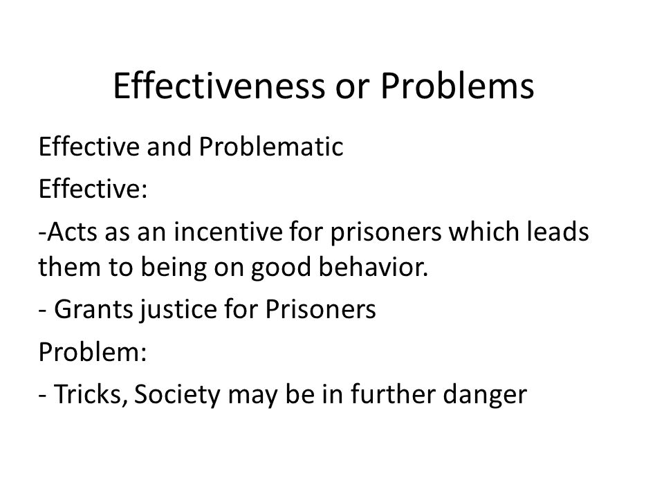 Effectiveness or Problems Effective and Problematic Effective: -Acts as an incentive for prisoners which leads them to being on good behavior.