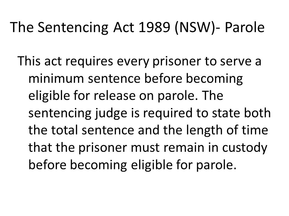 The Sentencing Act 1989 (NSW)- Parole This act requires every prisoner to serve a minimum sentence before becoming eligible for release on parole.
