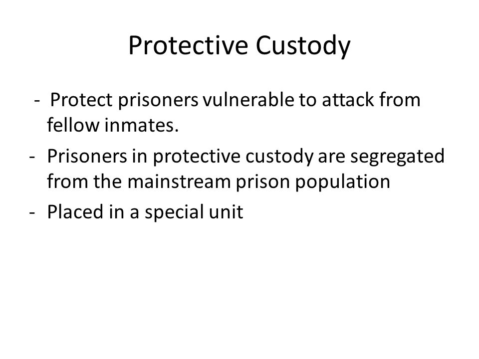 Protective Custody - Protect prisoners vulnerable to attack from fellow inmates.