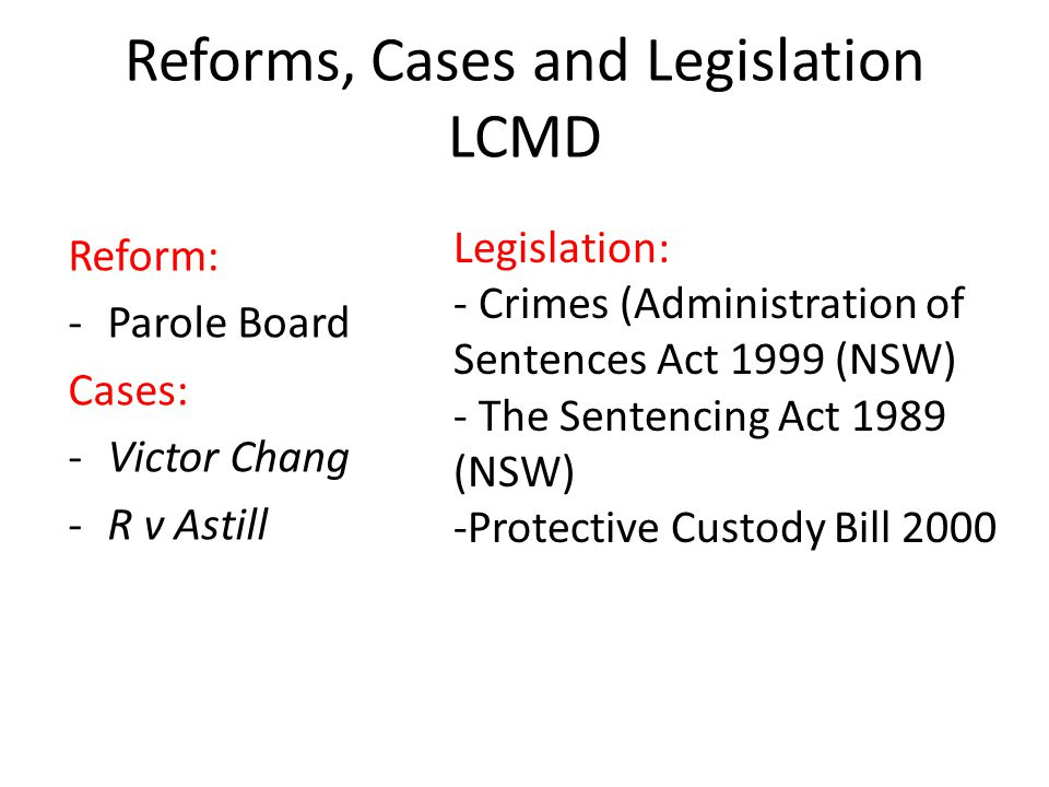 Reforms, Cases and Legislation LCMD Reform: -Parole Board Cases: -Victor Chang -R v Astill Legislation: - Crimes (Administration of Sentences Act 1999 (NSW) - The Sentencing Act 1989 (NSW) -Protective Custody Bill 2000