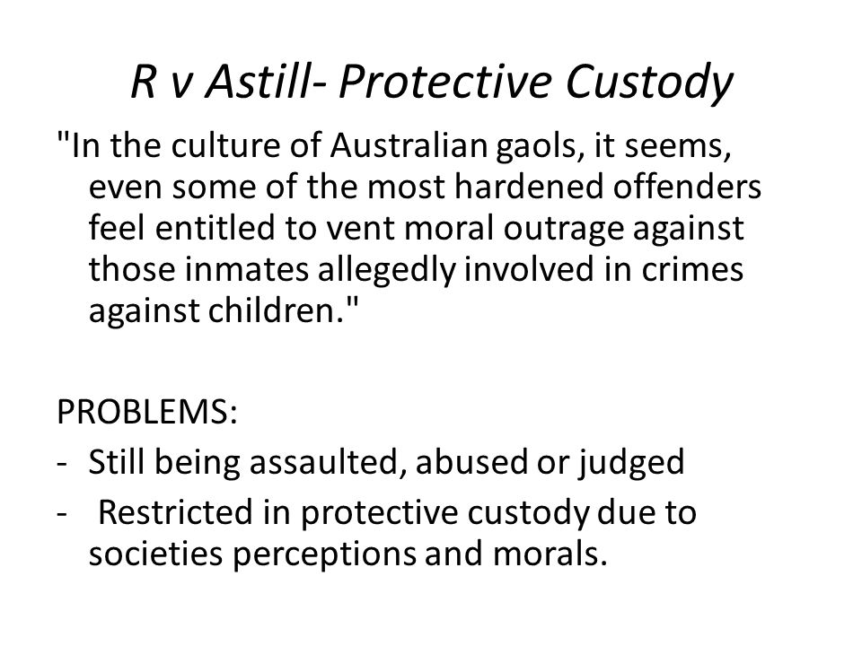 R v Astill- Protective Custody In the culture of Australian gaols, it seems, even some of the most hardened offenders feel entitled to vent moral outrage against those inmates allegedly involved in crimes against children. PROBLEMS: -Still being assaulted, abused or judged - Restricted in protective custody due to societies perceptions and morals.