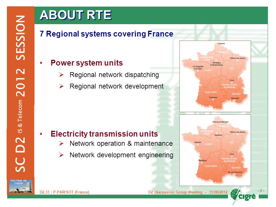 D2 Discussion Group Meeting – 31/08/2012 - 5 - Paris Palais des Congrès 2012 SESSION SC D2 IS & Telecom D2.33 : P.PARISOT (France) ABOUT RTE 7 Regional systems covering France Power system units  Regional network dispatching  Regional network development Electricity transmission units  Network operation & maintenance  Network development engineering