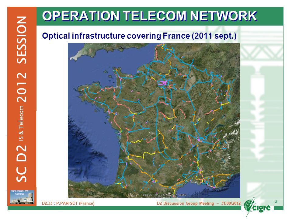 D2 Discussion Group Meeting – 31/08/2012 - 8 - Paris Palais des Congrès 2012 SESSION SC D2 IS & Telecom D2.33 : P.PARISOT (France) OPERATION TELECOM NETWORK Optical infrastructure covering France (2011 sept.)