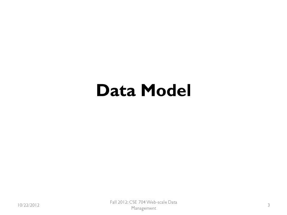 Data Model Not a Full Relational Data Model Provides a simple data model – Supports Dynamic Control over Data Layout – Allows clients to reason about the locality properties 10/22/2012Fall 2012: CSE 704 Web-scale Data Management4