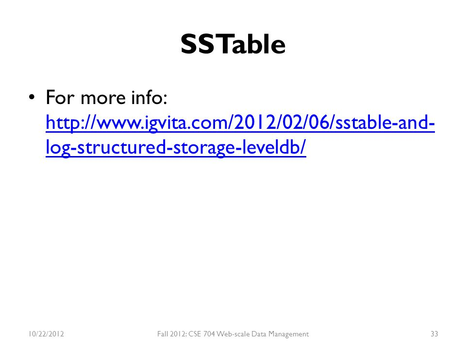 SSTable For more info: http://www.igvita.com/2012/02/06/sstable-and- log-structured-storage-leveldb/ http://www.igvita.com/2012/02/06/sstable-and- log