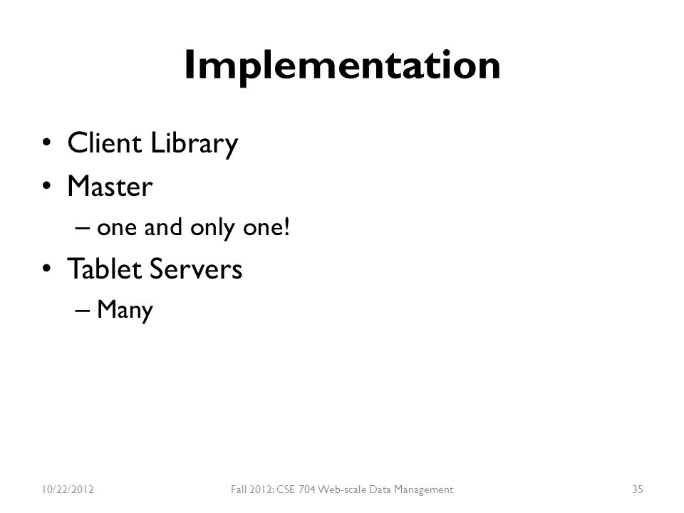 Implementation Client Library Master – one and only one! Tablet Servers – Many 10/22/2012Fall 2012: CSE 704 Web-scale Data Management35