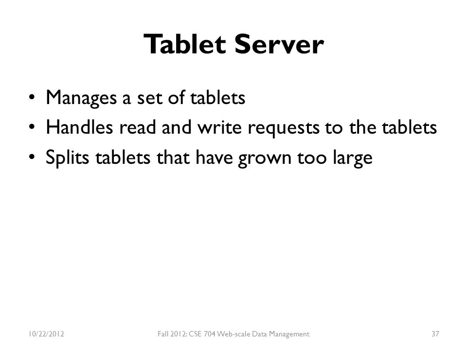 Tablet Server Manages a set of tablets Handles read and write requests to the tablets Splits tablets that have grown too large 10/22/2012Fall 2012: CS