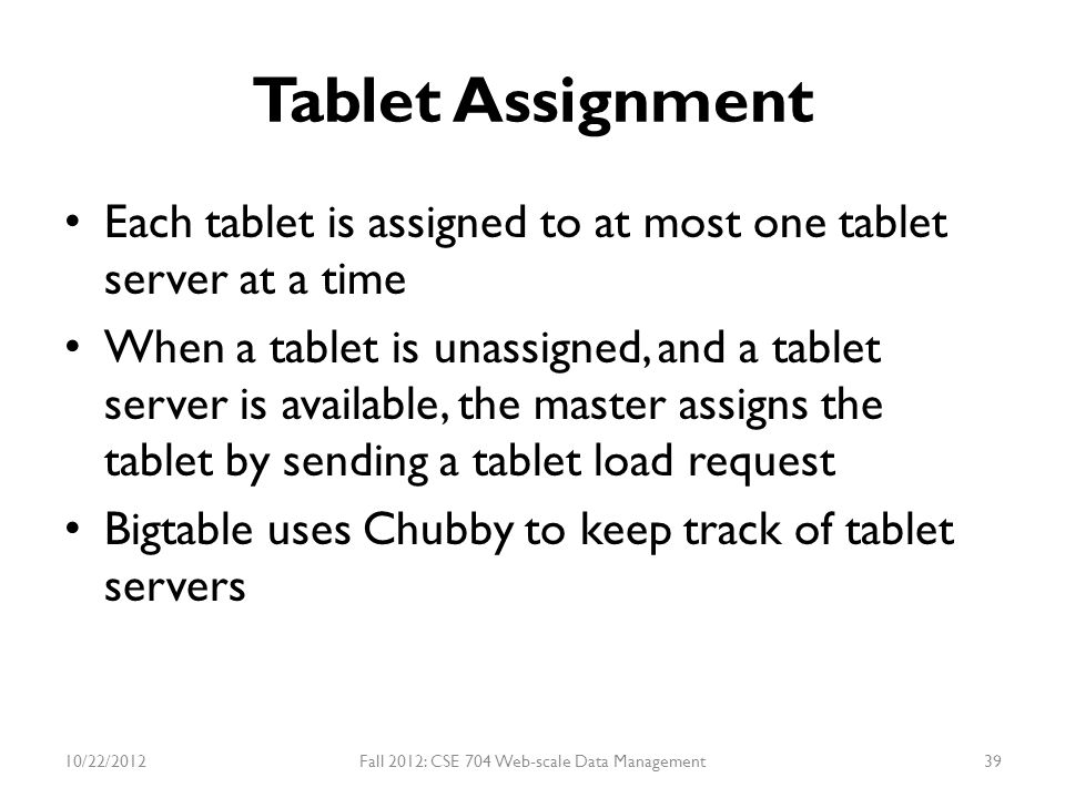 Tablet Assignment Each tablet is assigned to at most one tablet server at a time When a tablet is unassigned, and a tablet server is available, the ma