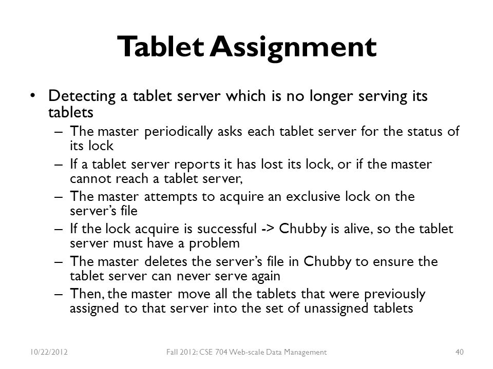 Tablet Assignment Detecting a tablet server which is no longer serving its tablets – The master periodically asks each tablet server for the status of