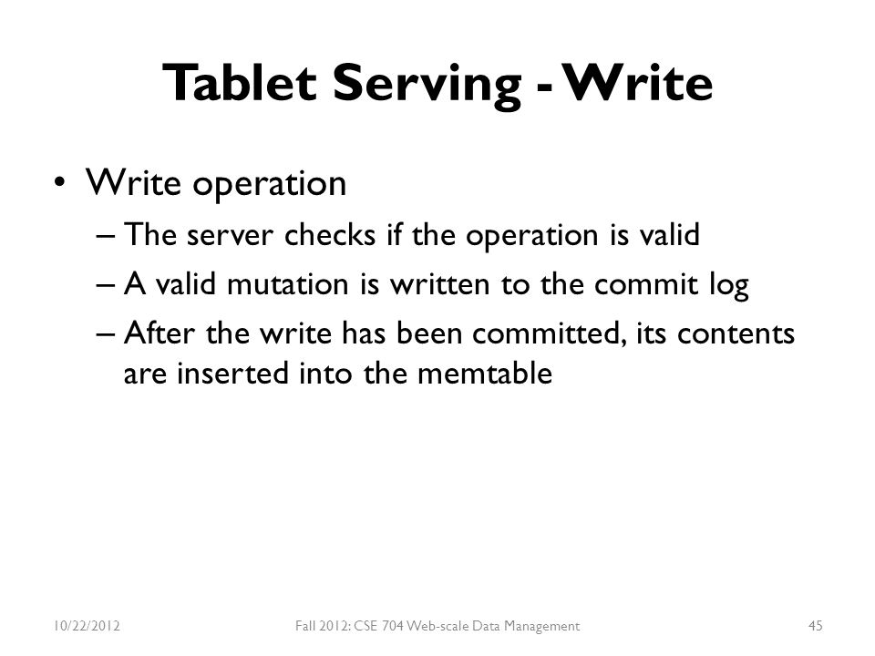 Tablet Serving - Write Write operation – The server checks if the operation is valid – A valid mutation is written to the commit log – After the write