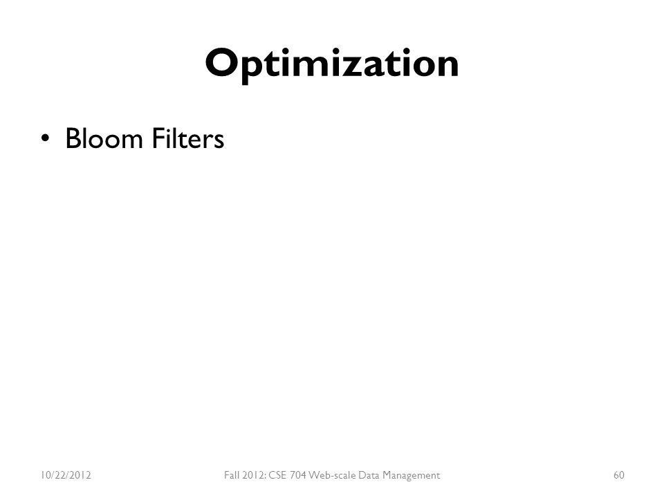 Optimization Bloom Filters 10/22/2012Fall 2012: CSE 704 Web-scale Data Management60