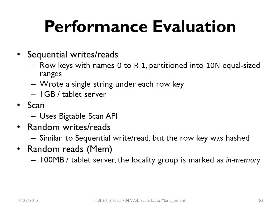 Performance Evaluation Sequential writes/reads – Row keys with names 0 to R-1, partitioned into 10N equal-sized ranges – Wrote a single string under e