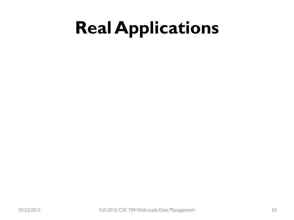 Real Applications 10/22/2012Fall 2012: CSE 704 Web-scale Data Management65