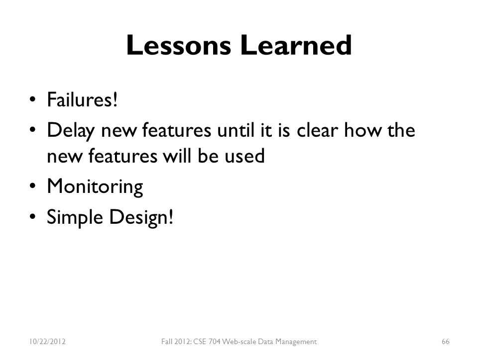 Lessons Learned Failures! Delay new features until it is clear how the new features will be used Monitoring Simple Design! 10/22/2012Fall 2012: CSE 70