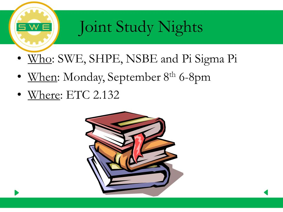 Joint Study Nights Who: SWE, SHPE, NSBE and Pi Sigma Pi When: Monday, September 8 th 6-8pm Where: ETC 2.132