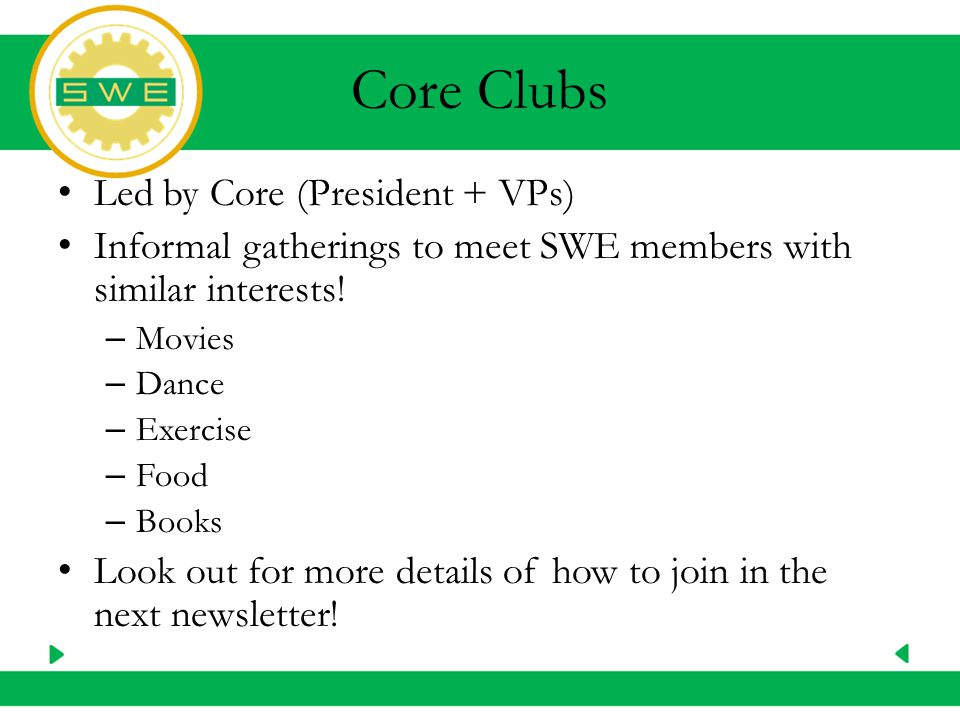Core Clubs Led by Core (President + VPs) Informal gatherings to meet SWE members with similar interests.