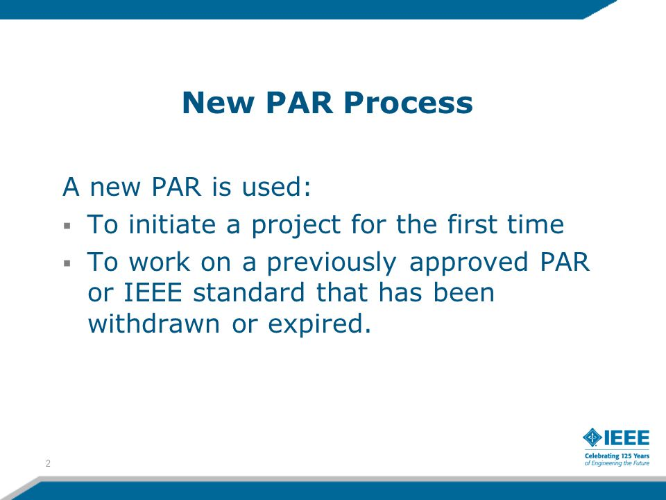 A new PAR is used:  To initiate a project for the first time  To work on a previously approved PAR or IEEE standard that has been withdrawn or expired.