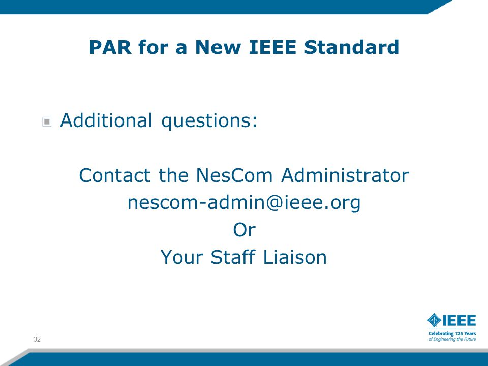 PAR for a New IEEE Standard Additional questions: Contact the NesCom Administrator nescom-admin@ieee.org Or Your Staff Liaison 32