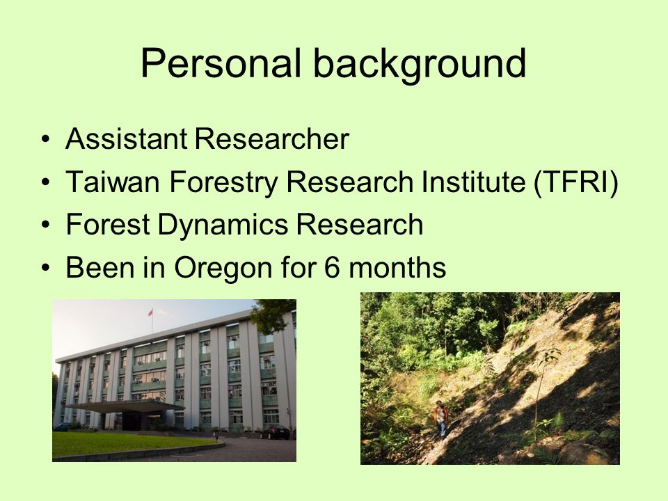 Outline Background on Taiwan forestry situation Personal research interest and reason for coming to Oregon Examples of disturbance in Oregon Forests Public forest management The importance of forestry education Conclusion