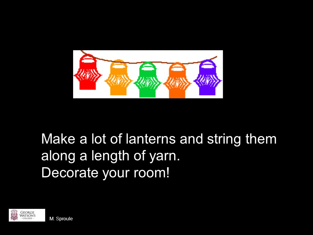 Make a lot of lanterns and string them along a length of yarn. Decorate your room! M. Sproule