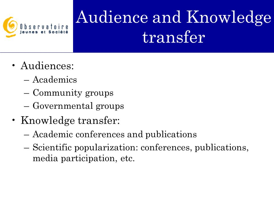 Audience and Knowledge transfer Audiences: –Academics –Community groups –Governmental groups Knowledge transfer: –Academic conferences and publication