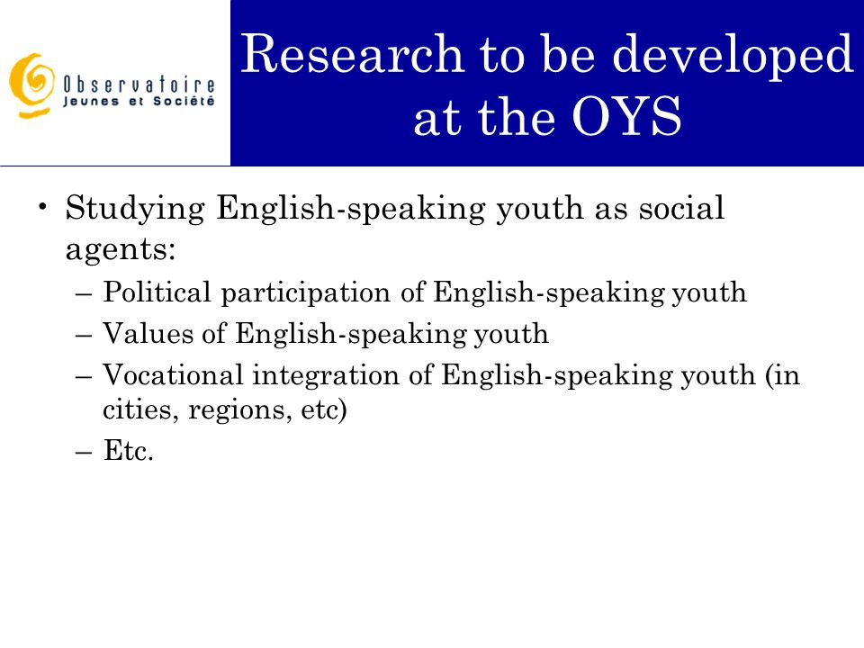 Research to be developed at the OYS Studying English-speaking youth as social agents: –Political participation of English-speaking youth –Values of En