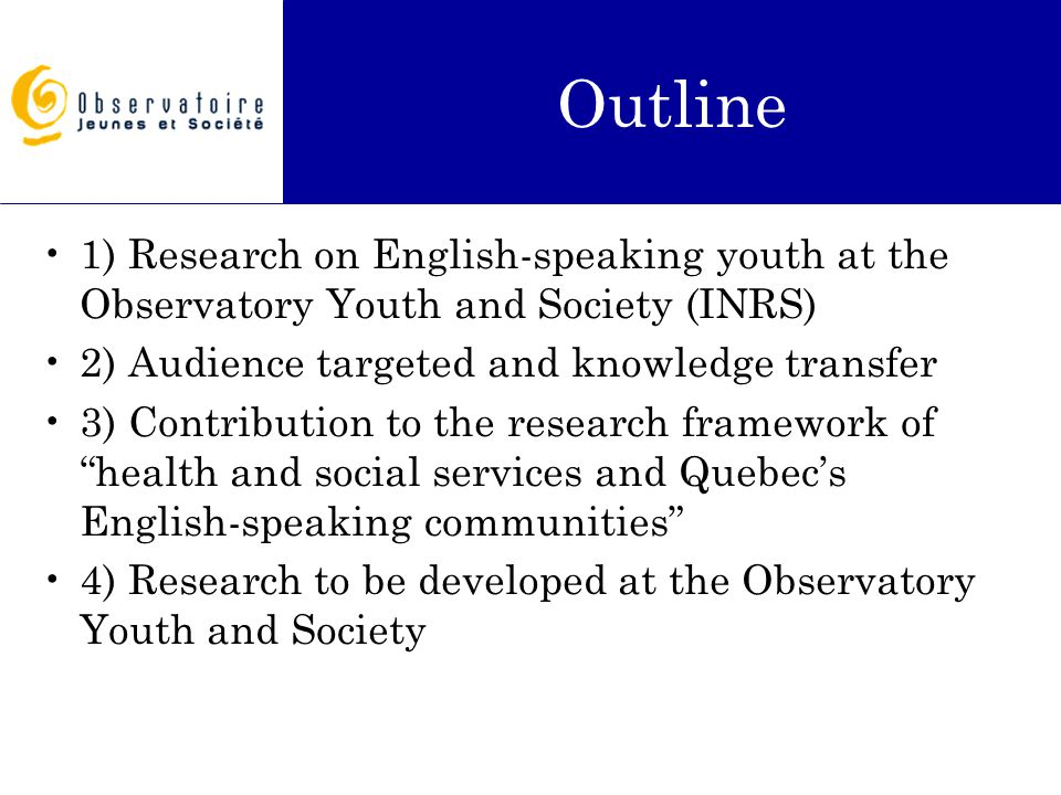 Outline 1) Research on English-speaking youth at the Observatory Youth and Society (INRS) 2) Audience targeted and knowledge transfer 3) Contribution to the research framework of health and social services and Quebec's English-speaking communities 4) Research to be developed at the Observatory Youth and Society