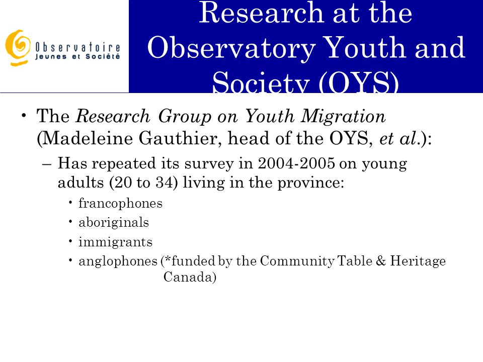 Research at the Observatory Youth and Society (OYS) The Research Group on Youth Migration (Madeleine Gauthier, head of the OYS, et al.): –Has repeated