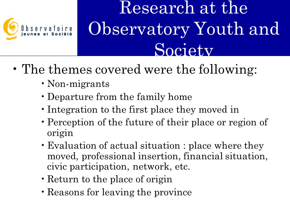 Research at the Observatory Youth and Society The themes covered were the following: Non-migrants Departure from the family home Integration to the first place they moved in Perception of the future of their place or region of origin Evaluation of actual situation : place where they moved, professional insertion, financial situation, civic participation, network, etc.