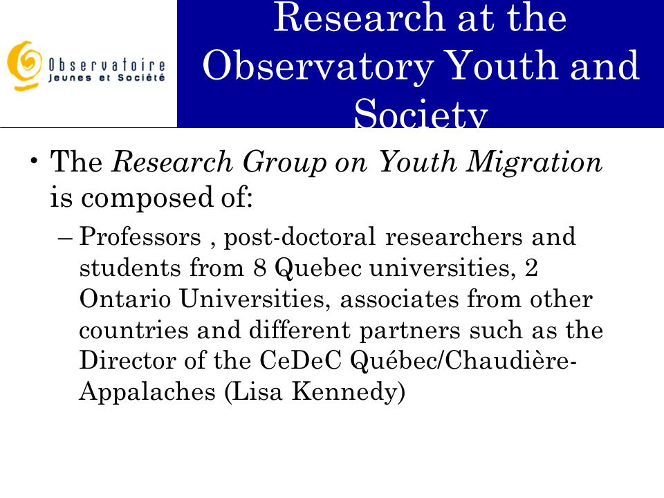 Research at the Observatory Youth and Society The Research Group on Youth Migration is composed of: –Professors, post-doctoral researchers and students from 8 Quebec universities, 2 Ontario Universities, associates from other countries and different partners such as the Director of the CeDeC Québec/Chaudière- Appalaches (Lisa Kennedy)