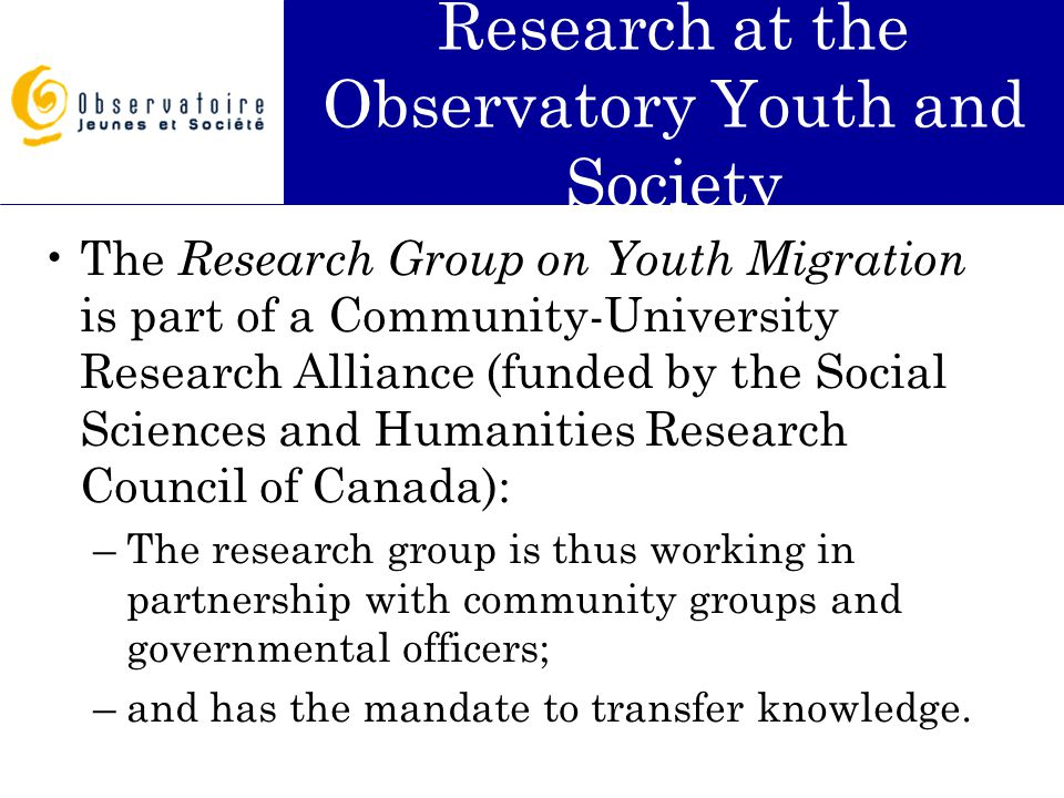 Research at the Observatory Youth and Society The Research Group on Youth Migration is part of a Community-University Research Alliance (funded by the