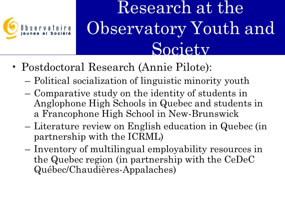 Research at the Observatory Youth and Society Postdoctoral Research (Annie Pilote): –Political socialization of linguistic minority youth –Comparative study on the identity of students in Anglophone High Schools in Quebec and students in a Francophone High School in New-Brunswick –Literature review on English education in Quebec (in partnership with the ICRML) –Inventory of multilingual employability resources in the Quebec region (in partnership with the CeDeC Québec/Chaudières-Appalaches)