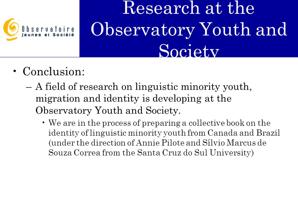Research at the Observatory Youth and Society Conclusion: –A field of research on linguistic minority youth, migration and identity is developing at the Observatory Youth and Society.